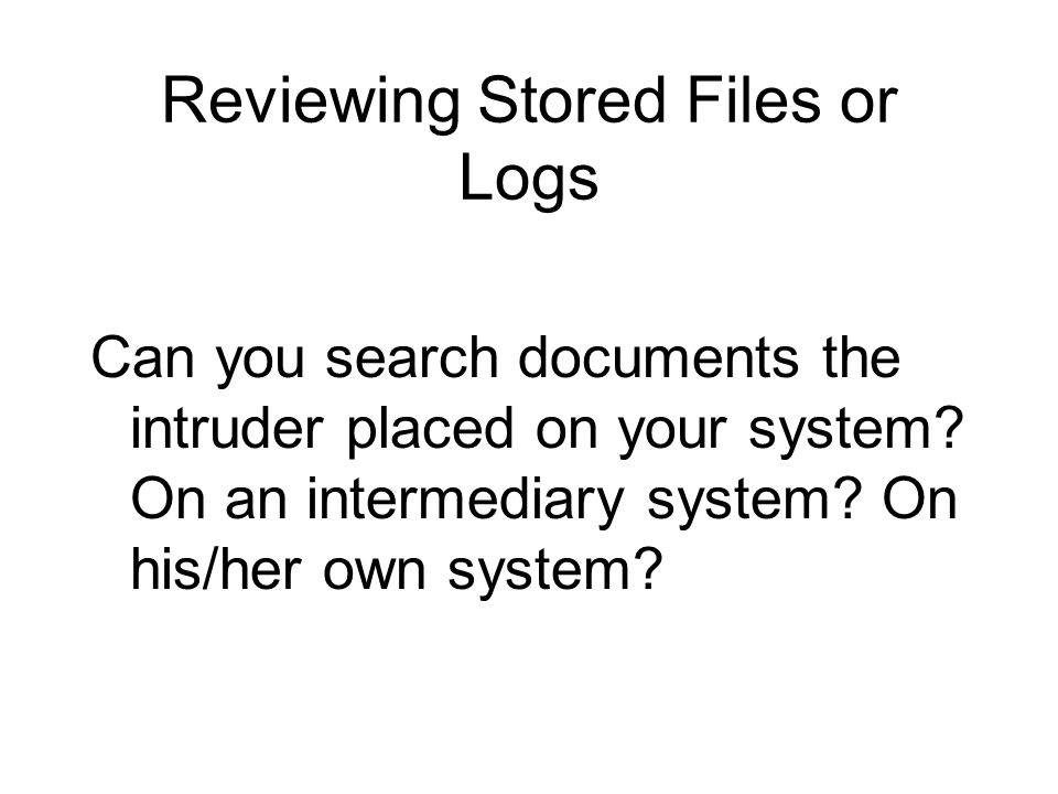Reviewing Stored Files or Logs Can you search documents the intruder placed on your system.