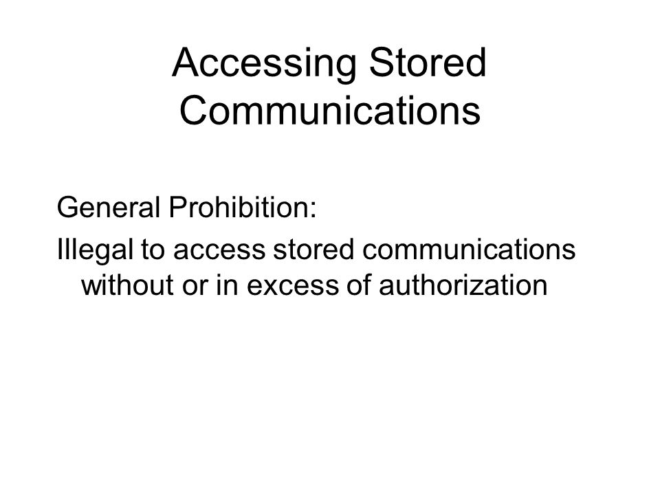 Accessing Stored Communications General Prohibition: Illegal to access stored communications without or in excess of authorization