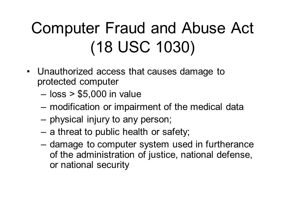 Computer Fraud and Abuse Act (18 USC 1030) Unauthorized access that causes damage to protected computer –loss > $5,000 in value –modification or impairment of the medical data –physical injury to any person; –a threat to public health or safety; –damage to computer system used in furtherance of the administration of justice, national defense, or national security