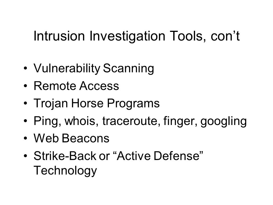 Intrusion Investigation Tools, cont Vulnerability Scanning Remote Access Trojan Horse Programs Ping, whois, traceroute, finger, googling Web Beacons Strike-Back or Active Defense Technology