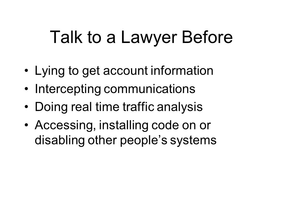 Talk to a Lawyer Before Lying to get account information Intercepting communications Doing real time traffic analysis Accessing, installing code on or disabling other peoples systems