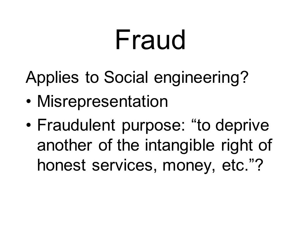 Fraud Applies to Social engineering? Misrepresentation Fraudulent purpose: to deprive another of the intangible right of honest services, money, etc.?