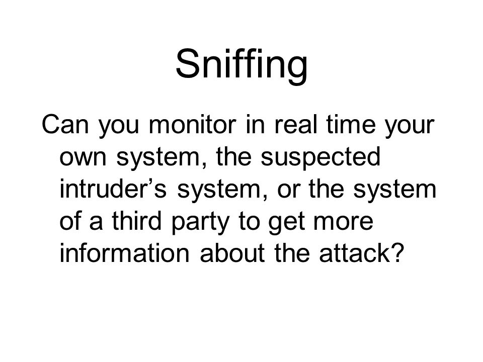 Sniffing Can you monitor in real time your own system, the suspected intruders system, or the system of a third party to get more information about th