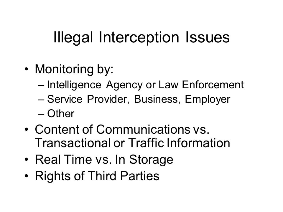 Illegal Interception Issues Monitoring by: –Intelligence Agency or Law Enforcement –Service Provider, Business, Employer –Other Content of Communicati