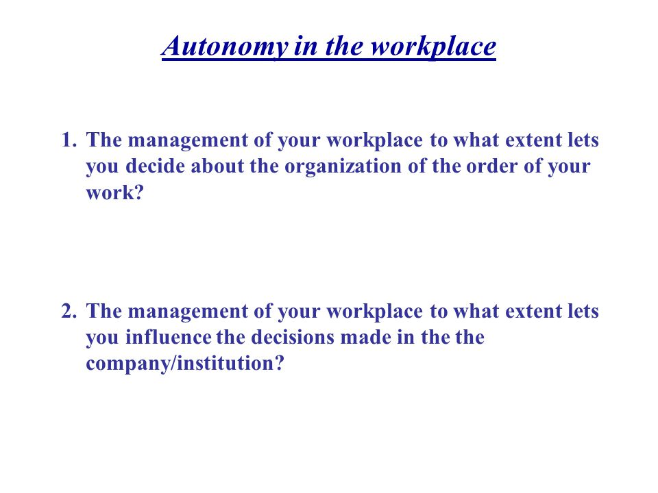 Autonomy in the workplace 1.The management of your workplace to what extent lets you decide about the organization of the order of your work.