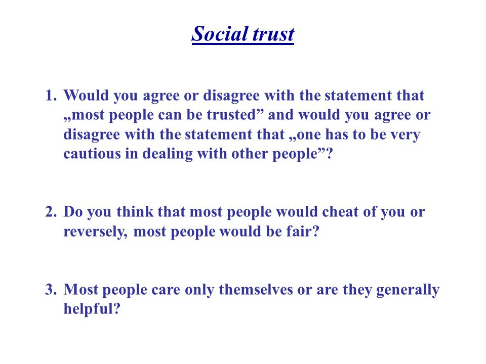 Social trust 1.Would you agree or disagree with the statement that most people can be trusted and would you agree or disagree with the statement that one has to be very cautious in dealing with other people.