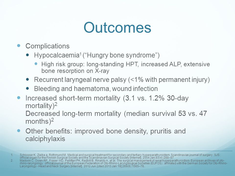 Outcomes Complications Hypocalcaemia 1 (Hungry bone syndrome) High risk group: long-standing HPT, increased ALP, extensive bone resorption on X-ray Re