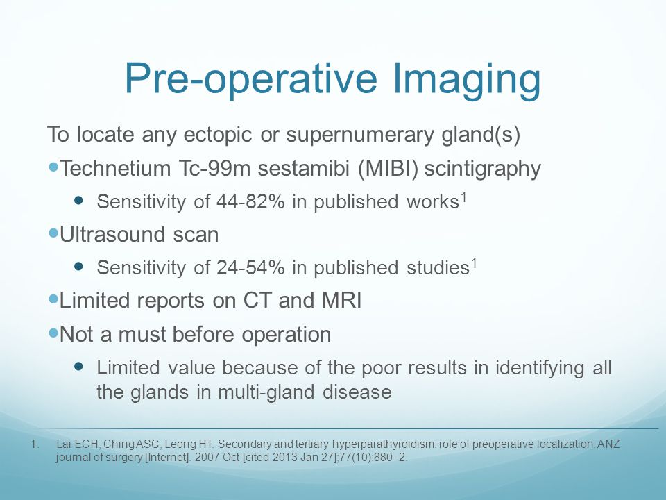 Pre-operative Imaging To locate any ectopic or supernumerary gland(s) Technetium Tc-99m sestamibi (MIBI) scintigraphy Sensitivity of 44-82% in publish
