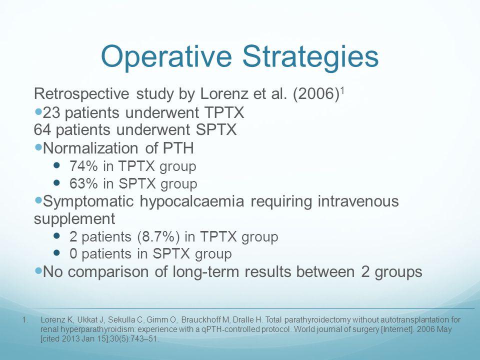Operative Strategies Retrospective study by Lorenz et al. (2006) 1 23 patients underwent TPTX 64 patients underwent SPTX Normalization of PTH 74% in T