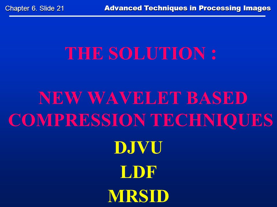 THE SOLUTION : NEW WAVELET BASED COMPRESSION TECHNIQUES DJVU LDF MRSID Advanced Techniques in Processing Images Advanced Techniques in Processing Images Chapter 6.