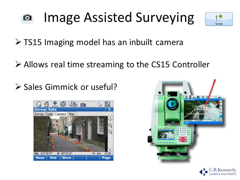 Image Assisted Surveying TS15 Imaging model has an inbuilt camera Allows real time streaming to the CS15 Controller Sales Gimmick or useful?