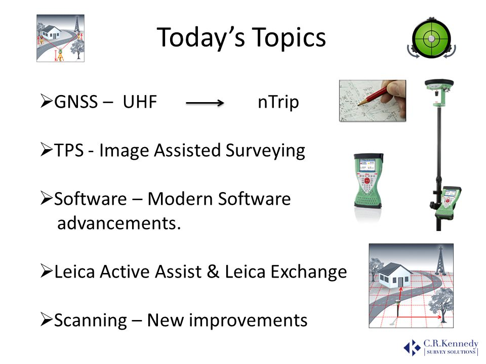Todays Topics GNSS – UHF nTrip TPS - Image Assisted Surveying Software – Modern Software advancements. Leica Active Assist & Leica Exchange Scanning –