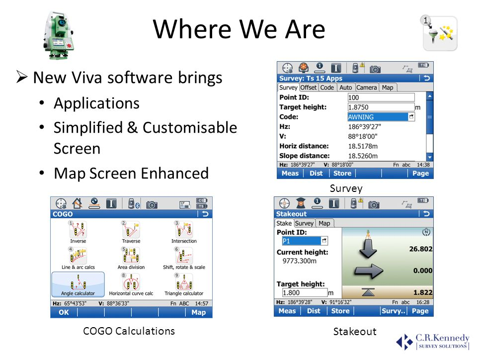 Where We Are New Viva software brings Applications Simplified & Customisable Screen Map Screen Enhanced COGO Calculations Stakeout Survey