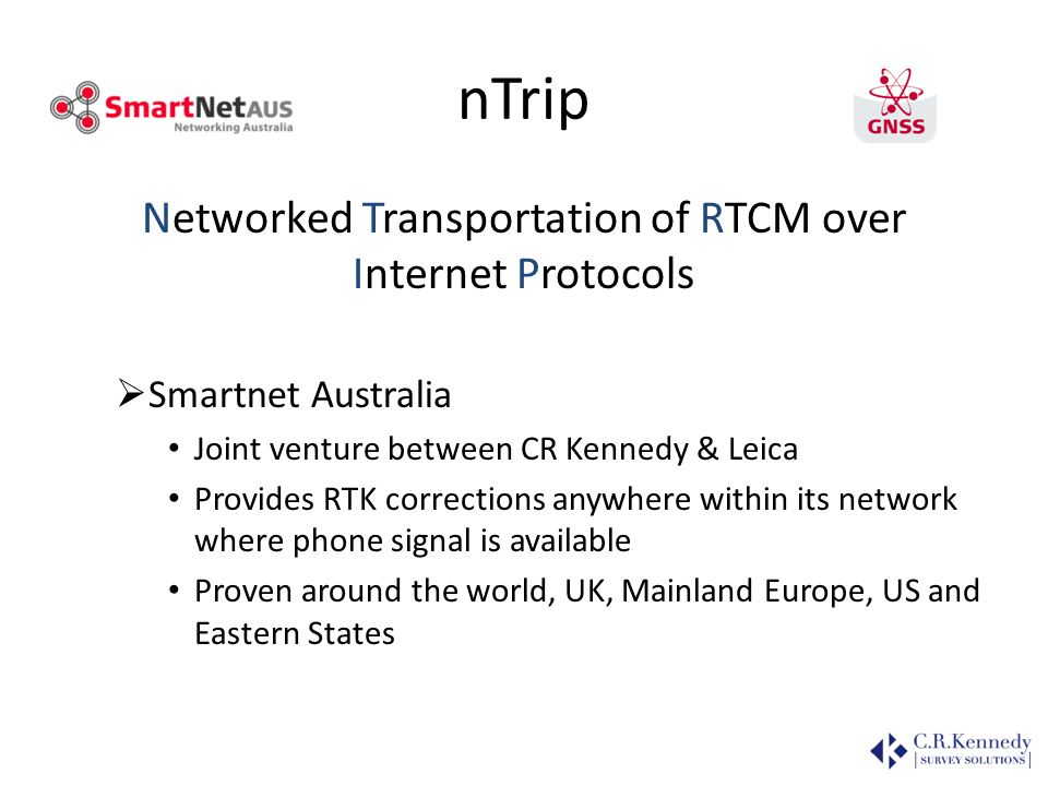 nTrip Networked Transportation of RTCM over Internet Protocols Smartnet Australia Joint venture between CR Kennedy & Leica Provides RTK corrections an