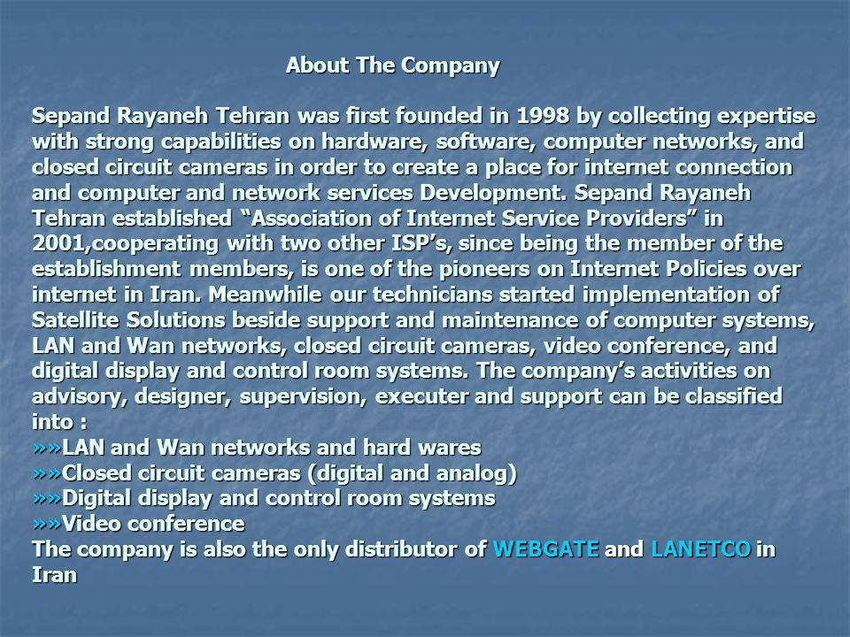 About The Company Sepand Rayaneh Tehran was first founded in 1998 by collecting expertise with strong capabilities on hardware, software, computer networks, and closed circuit cameras in order to create a place for internet connection and computer and network services Development.
