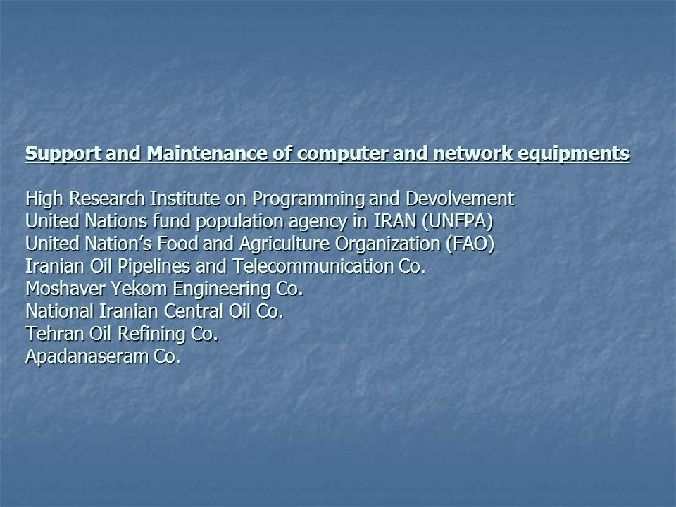Support and Maintenance of computer and network equipments High Research Institute on Programming and Devolvement United Nations fund population agency in IRAN (UNFPA) United Nations Food and Agriculture Organization (FAO) Iranian Oil Pipelines and Telecommunication Co.