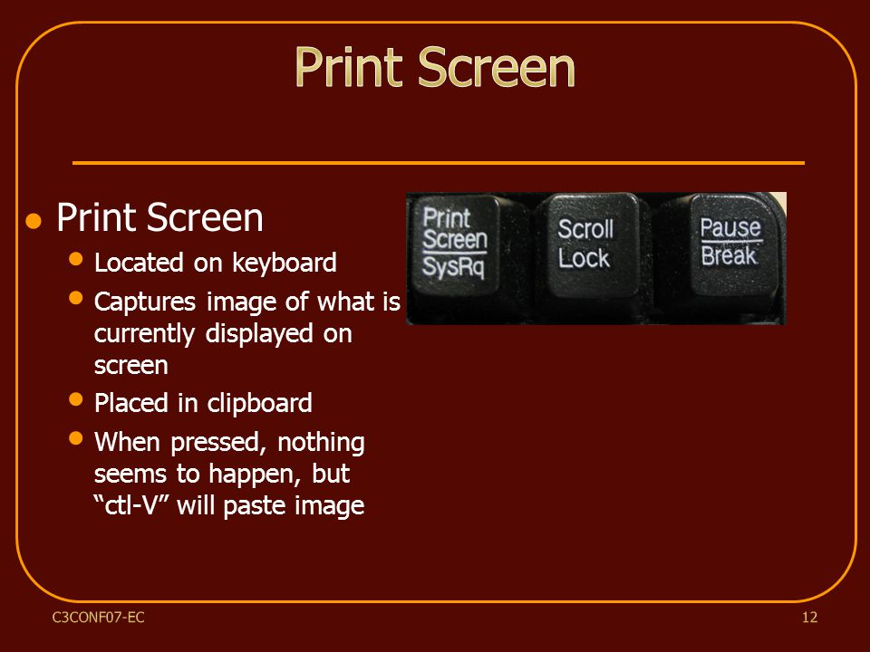 Print Screen Located on keyboard Captures image of what is currently displayed on screen Placed in clipboard When pressed, nothing seems to happen, but ctl-V will paste image