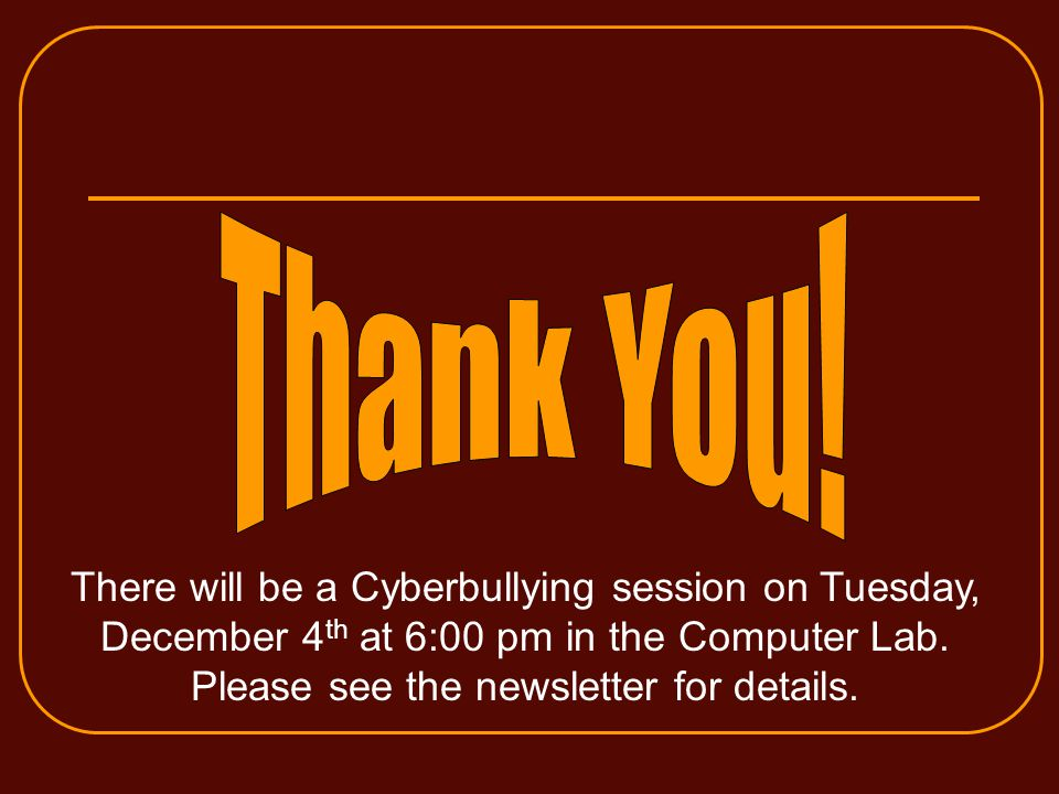 There will be a Cyberbullying session on Tuesday, December 4 th at 6:00 pm in the Computer Lab.