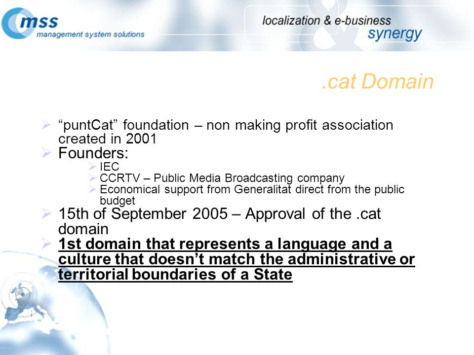 .cat Domain puntCat foundation – non making profit association created in 2001 Founders: IEC CCRTV – Public Media Broadcasting company Economical support from Generalitat direct from the public budget 15th of September 2005 – Approval of the.cat domain 1st domain that represents a language and a culture that doesnt match the administrative or territorial boundaries of a State