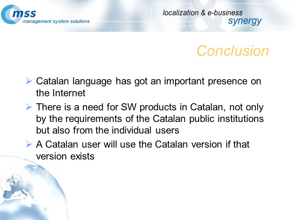 Conclusion Catalan language has got an important presence on the Internet There is a need for SW products in Catalan, not only by the requirements of the Catalan public institutions but also from the individual users A Catalan user will use the Catalan version if that version exists