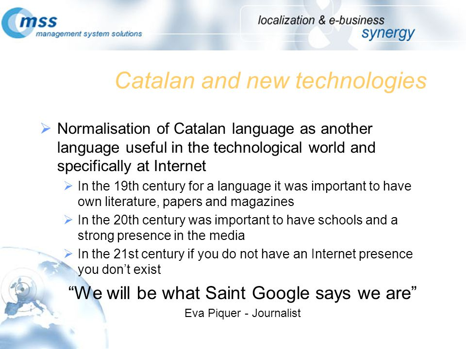 Catalan and new technologies Normalisation of Catalan language as another language useful in the technological world and specifically at Internet In the 19th century for a language it was important to have own literature, papers and magazines In the 20th century was important to have schools and a strong presence in the media In the 21st century if you do not have an Internet presence you dont exist We will be what Saint Google says we are Eva Piquer - Journalist