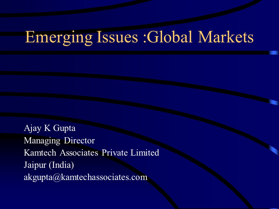 Emerging Issues :Global Markets Ajay K Gupta Managing Director Kamtech Associates Private Limited Jaipur (India) akgupta@kamtechassociates.com