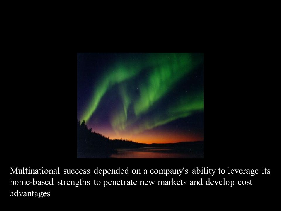 Multinational success depended on a company s ability to leverage its home-based strengths to penetrate new markets and develop cost advantages