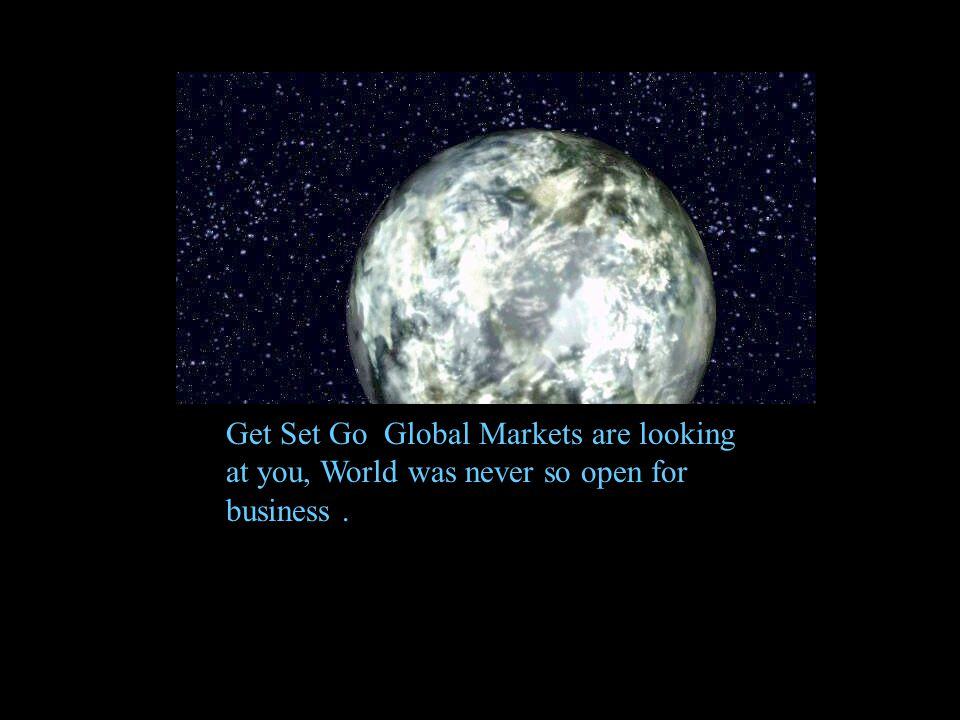 Get Set Go Global Markets are looking at you, World was never so open for business.