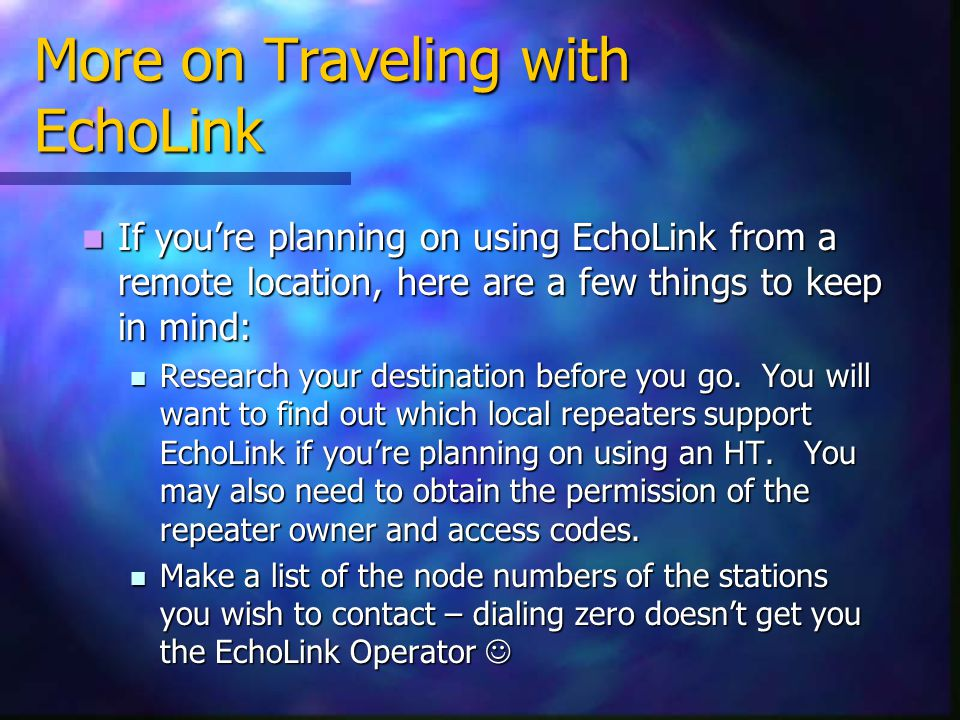 More on Traveling with EchoLink If youre planning on using EchoLink from a remote location, here are a few things to keep in mind: If youre planning o