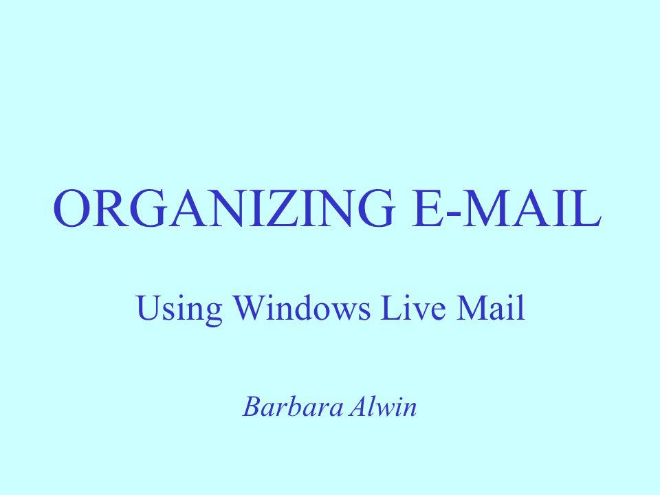ORGANIZING E-MAIL Using Windows Live Mail Barbara Alwin