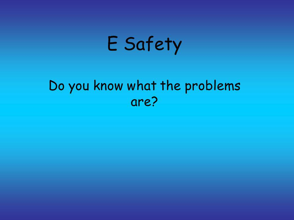 E Safety Do you know what the problems are?