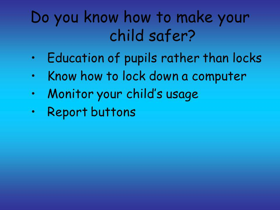 Do you know how to make your child safer? Education of pupils rather than locks Know how to lock down a computer Monitor your childs usage Report butt