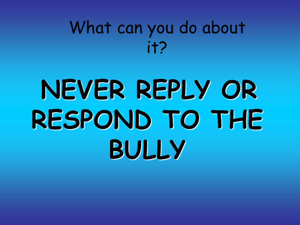 NEVER REPLY OR RESPOND TO THE BULLY What can you do about it?