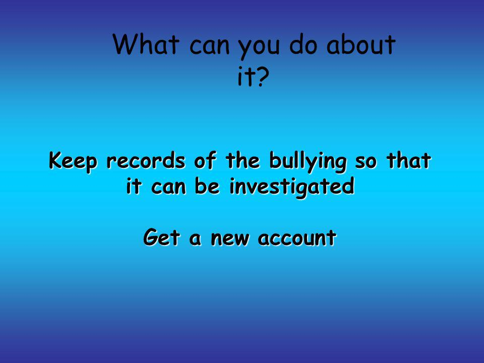 Keep records of the bullying so that it can be investigated Get a new account