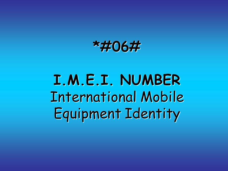 *#06# I.M.E.I. NUMBER International Mobile Equipment Identity