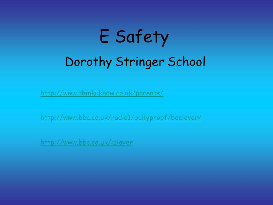 E Safety Dorothy Stringer School http://www.thinkuknow.co.uk/parents/ http://www.bbc.co.uk/radio1/bullyproof/beclever/ http://www.bbc.co.uk/iplayer