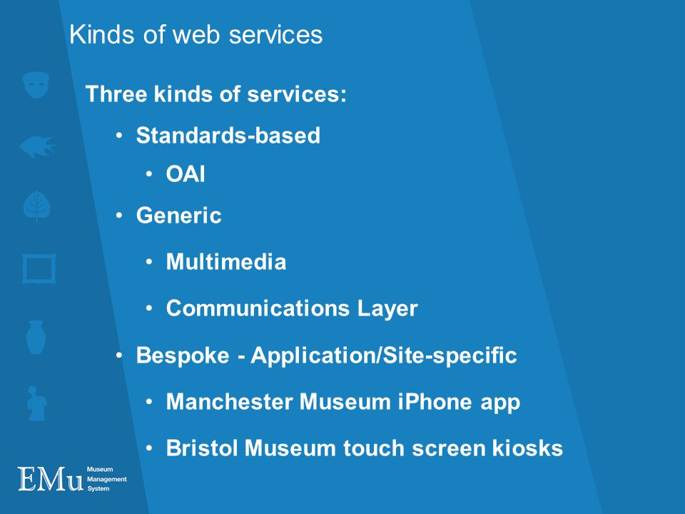 Kinds of web services Three kinds of services: Standards-based OAI Generic Multimedia Communications Layer Bespoke - Application/Site-specific Manchester Museum iPhone app Bristol Museum touch screen kiosks