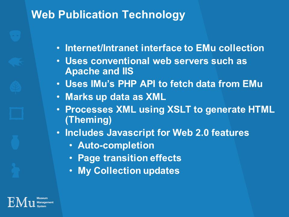 Web Publication Technology Internet/Intranet interface to EMu collection Uses conventional web servers such as Apache and IIS Uses IMus PHP API to fetch data from EMu Marks up data as XML Processes XML using XSLT to generate HTML (Theming) Includes Javascript for Web 2.0 features Auto-completion Page transition effects My Collection updates