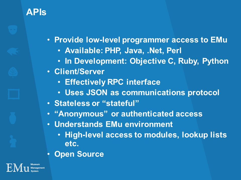 APIs Provide low-level programmer access to EMu Available: PHP, Java,.Net, Perl In Development: Objective C, Ruby, Python Client/Server Effectively RPC interface Uses JSON as communications protocol Stateless or stateful Anonymous or authenticated access Understands EMu environment High-level access to modules, lookup lists etc.