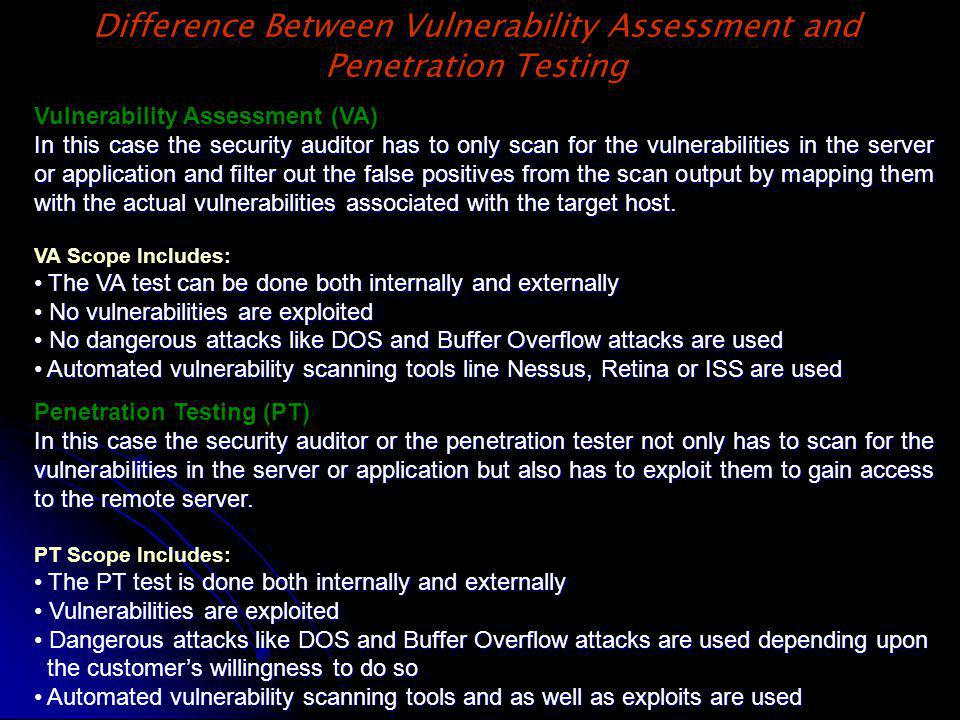 Difference Between Vulnerability Assessment and Penetration Testing Vulnerability Assessment (VA) In this case the security auditor has to only scan for the vulnerabilities in the server or application and filter out the false positives from the scan output by mapping them with the actual vulnerabilities associated with the target host.