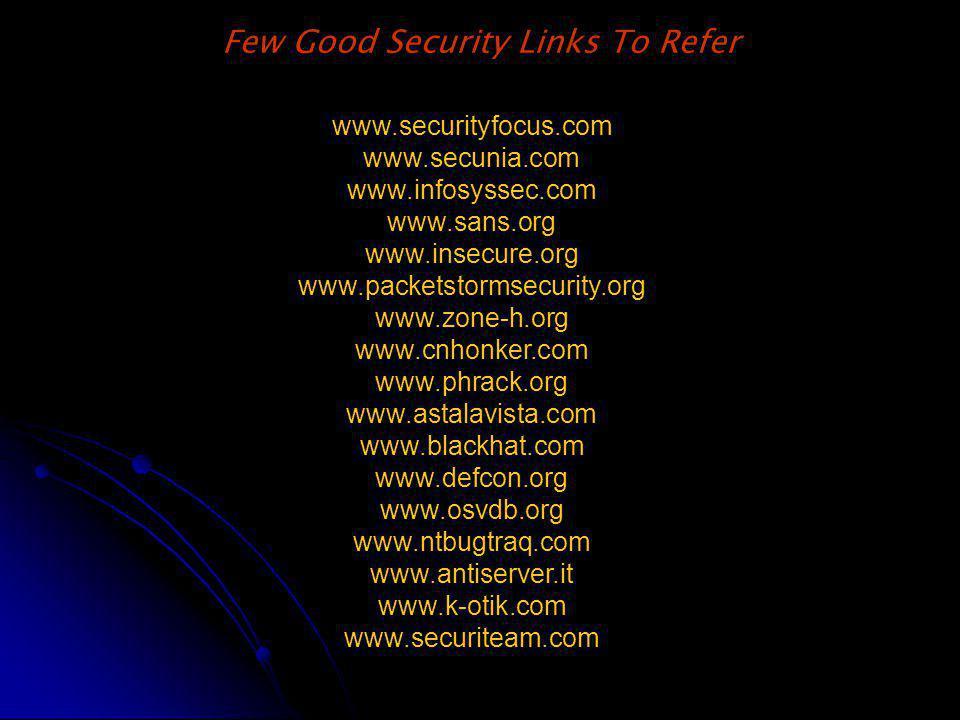 Few Good Security Links To Refer www.securityfocus.com www.secunia.com www.infosyssec.com www.sans.org www.insecure.org www.packetstormsecurity.org www.zone-h.org www.cnhonker.com www.phrack.org www.astalavista.com www.blackhat.com www.defcon.org www.osvdb.org www.ntbugtraq.com www.antiserver.it www.k-otik.com www.securiteam.com