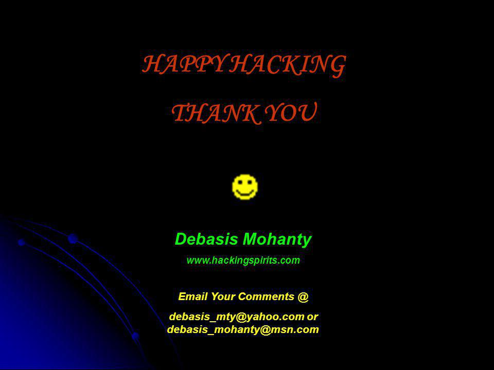 HAPPY HACKING THANK YOU Debasis Mohanty www.hackingspirits.com Email Your Comments @ debasis_mty@yahoo.com or debasis_mohanty@msn.com