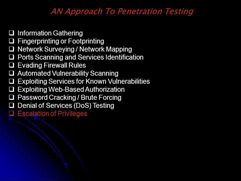 AN Approach To Penetration Testing Information Gathering Fingerprinting or Footprinting Network Surveying / Network Mapping Ports Scanning and Services Identification Evading Firewall Rules Automated Vulnerability Scanning Exploiting Services for Known Vulnerabilities Exploiting Web-Based Authorization Password Cracking / Brute Forcing Denial of Services (DoS) Testing Escalation of Privileges
