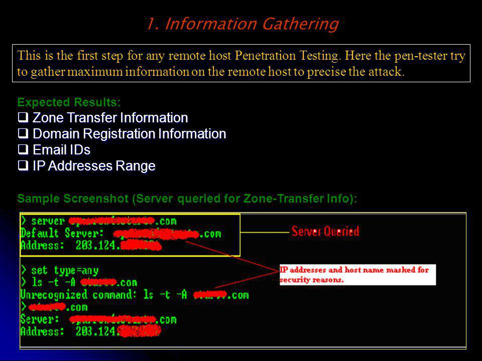 1. Information Gathering This is the first step for any remote host Penetration Testing. Here the pen-tester try to gather maximum information on the