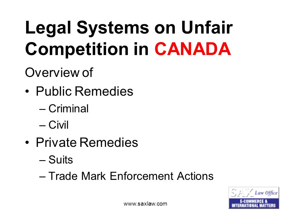 www.saxlaw.com Legal Systems on Unfair Competition in CANADA Overview of Public Remedies –Criminal –Civil Private Remedies –Suits –Trade Mark Enforcement Actions