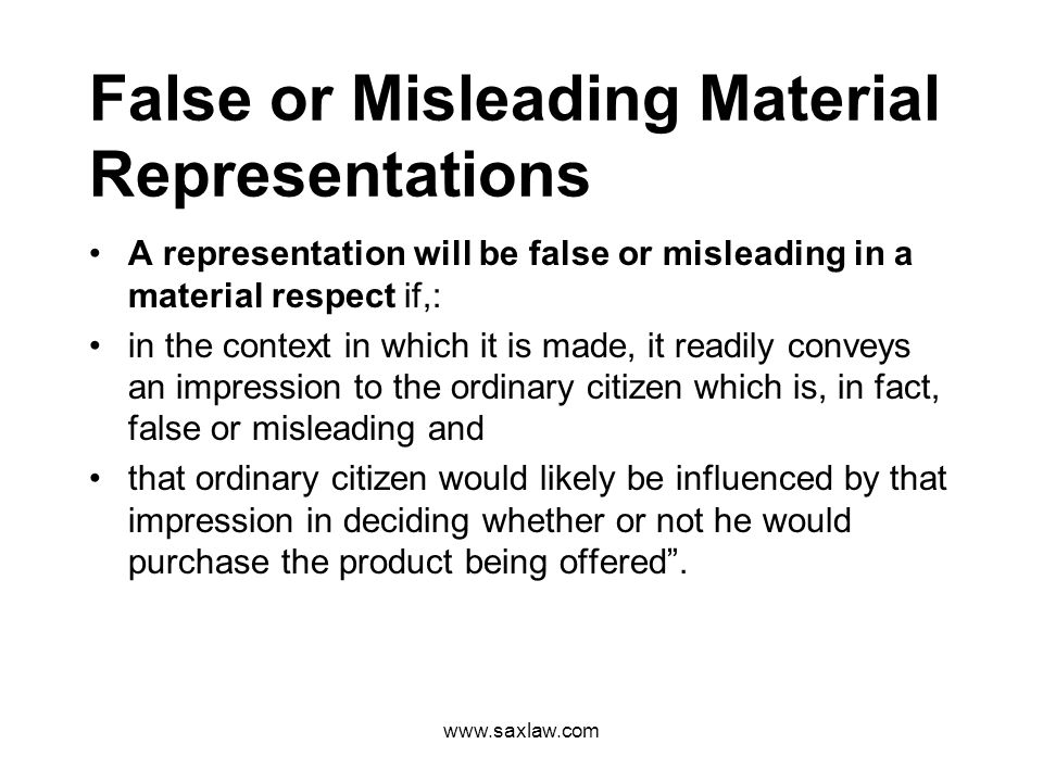 www.saxlaw.com False or Misleading Material Representations A representation will be false or misleading in a material respect if,: in the context in which it is made, it readily conveys an impression to the ordinary citizen which is, in fact, false or misleading and that ordinary citizen would likely be influenced by that impression in deciding whether or not he would purchase the product being offered.