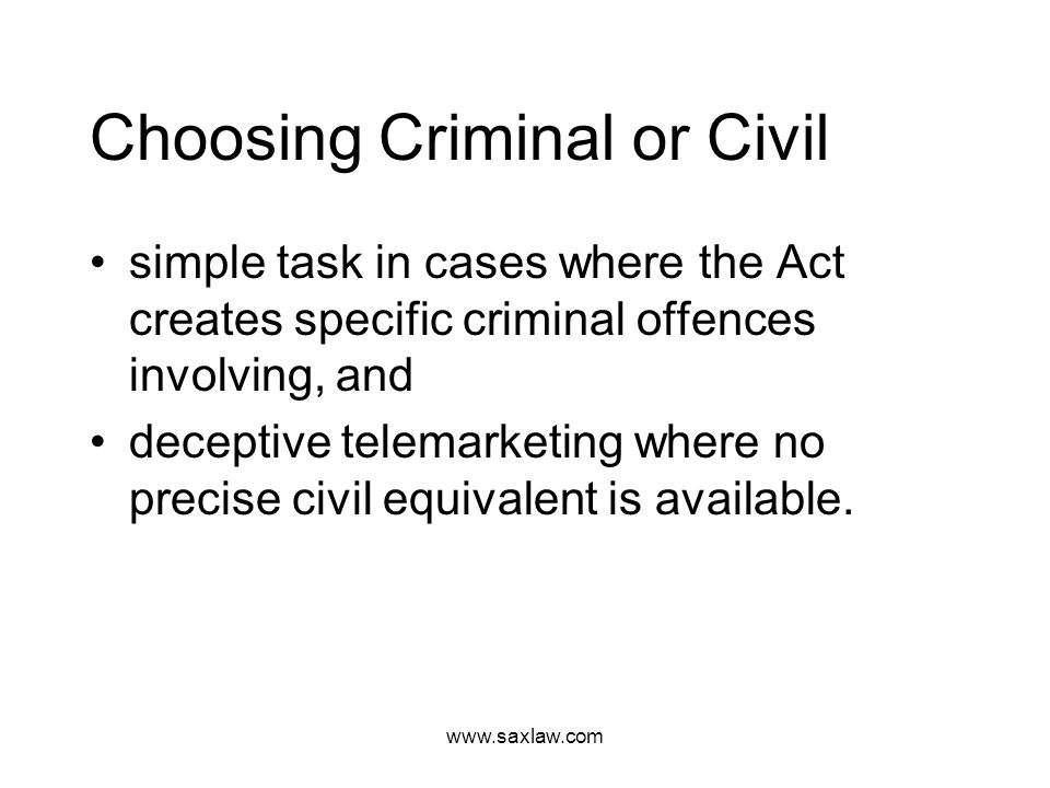www.saxlaw.com Choosing Criminal or Civil simple task in cases where the Act creates specific criminal offences involving, and deceptive telemarketing where no precise civil equivalent is available.