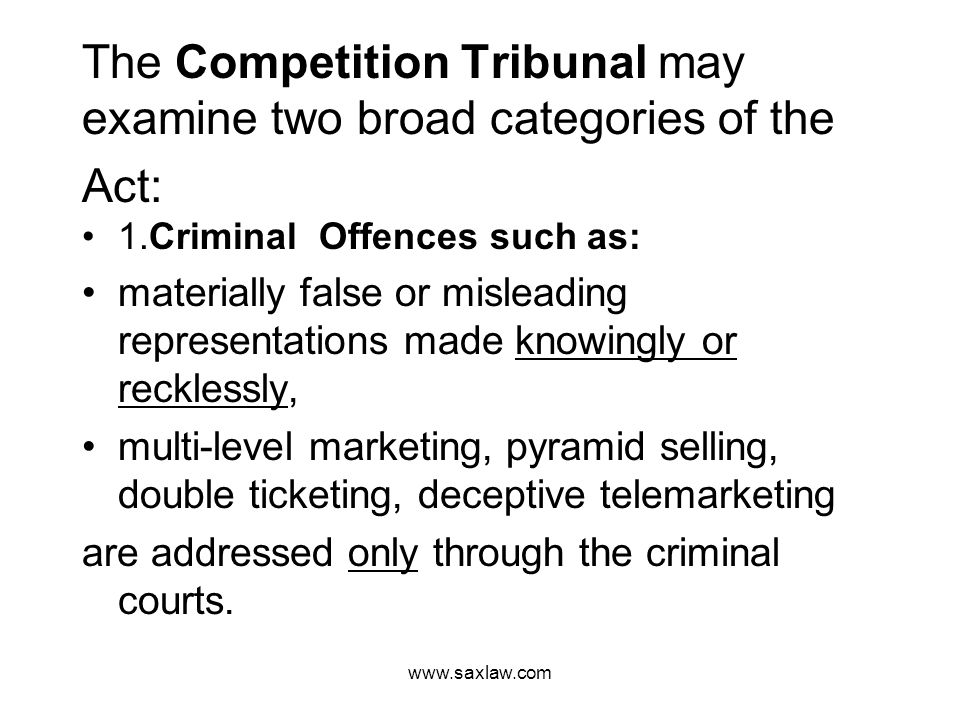 www.saxlaw.com The Competition Tribunal may examine two broad categories of the Act: 1.Criminal Offences such as: materially false or misleading representations made knowingly or recklessly, multi-level marketing, pyramid selling, double ticketing, deceptive telemarketing are addressed only through the criminal courts.