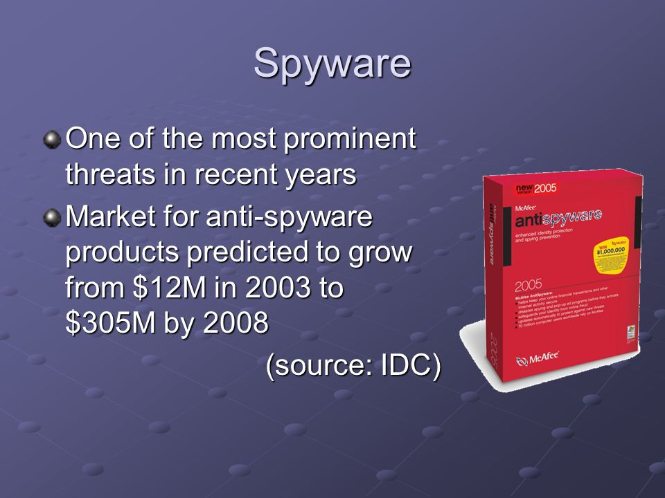 Spyware One of the most prominent threats in recent years Market for anti-spyware products predicted to grow from $12M in 2003 to $305M by 2008 (source: IDC)