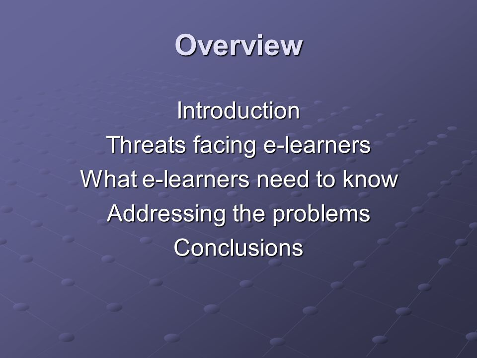 Overview Introduction Threats facing e-learners What e-learners need to know Addressing the problems Conclusions